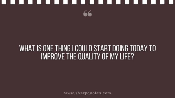 question-to-ask-yourself-what-is-one-thing-i-could-start-doing-today-to-improve-the-quality-of-my-life-sharp-quotes