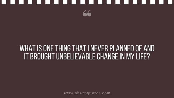question-to-ask-yourself-what-is-one-thing-that-i-never-planned-of-and-it-brought-unbelievable-change-in-my-life-sharp-quotes