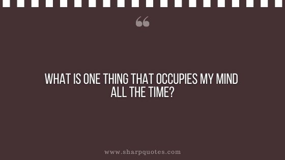 question-to-ask-yourself-what-is-one-thing-that-occupies-my-mind-all-the-time-sharp-quotes