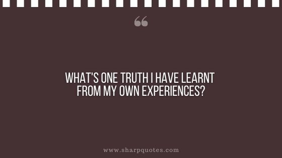 question-to-ask-yourself-what-is-one-truth-you-have-learnt-from-your-own-experiences-sharp-quotes