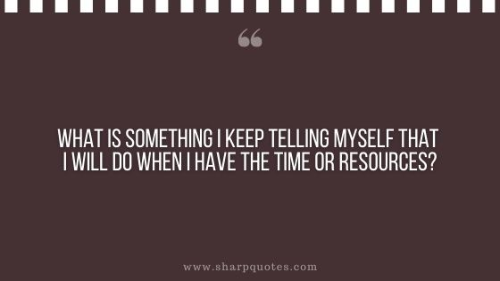 question-to-ask-yourself-what-is-something-i-keep-telling-myself-that-i-will-do-when-i-have-the-time-or-resources-sharp-quotes