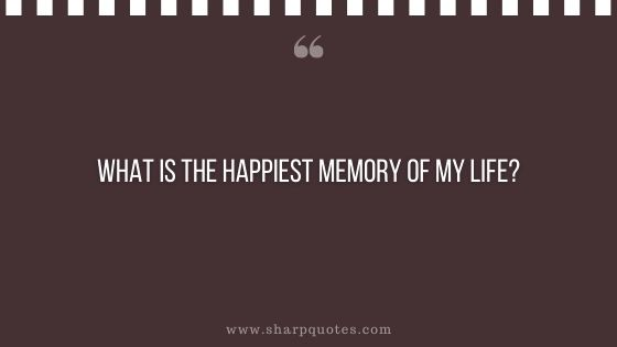 question-to-ask-yourself-what-is-the-happiest-memory-of-my-life-sharp-quotes