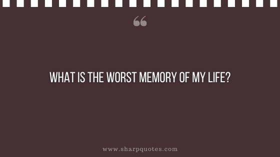 question-to-ask-yourself-what-is-the-worst-memory-of-my-life-sharp-quotes