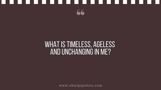 question-to-ask-yourself-what-is-timeless-ageless-and-unchanging-in-me-sharp-quotes
