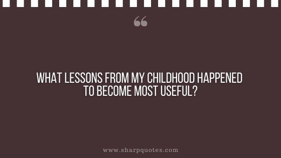 question-to-ask-yourself-what-lessons-from-my-childhood-happened-to-become-most-useful-sharp-quotes