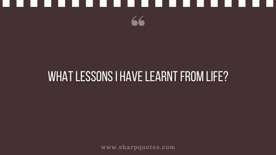 question-to-ask-yourself-what-lessons-i-have-learnt-from-life-sharp-quotes