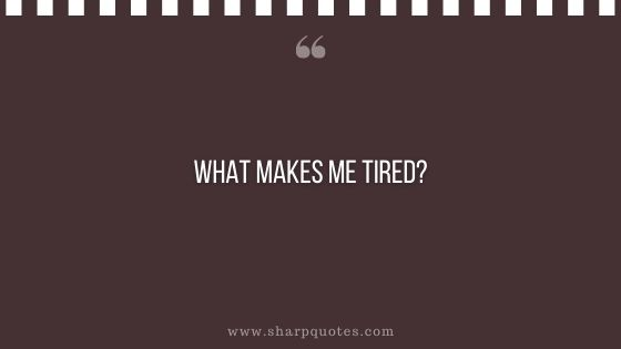 question-to-ask-yourself-what-makes-me-tired-sharp-quotes