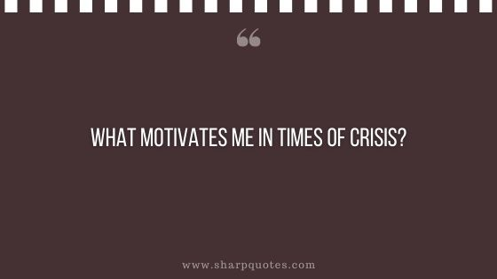 question-to-ask-yourself-what-motivates-me-in-times-of-crisis-sharp-quotes