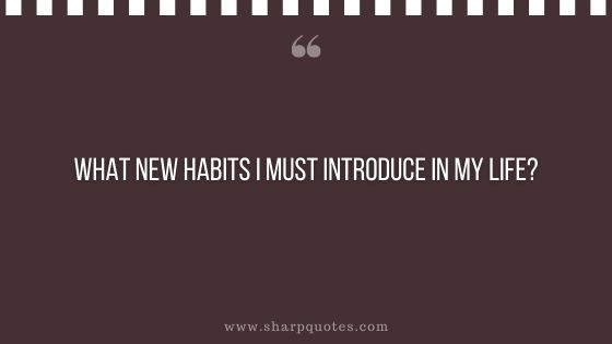 question-to-ask-yourself-what-new-habits-i-must-introduce-in-my-life-sharp-quotes