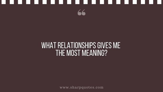 question-to-ask-yourself-what-relationships-gives-me-the-most-meaning-sharp-quotes