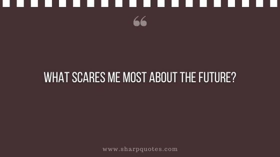 question-to-ask-yourself-what-scares-me-most-about-the-future-sharp-quotes