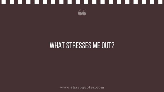 question-to-ask-yourself-what-stresses-me-out-sharp-quotes
