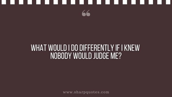 question-to-ask-yourself-what-would-i-do-differently-if-i-knew-nobody-would-judge-me-sharp-quotes
