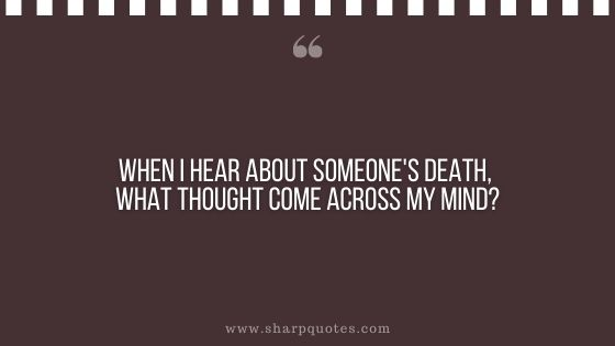 question-to-ask-yourself-when-i-hear-about-someones-death-what-thought-come-across-my-mind-sharp-quotes