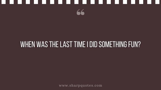 question-to-ask-yourself-when-was-the-last-time-i-did-something-fun-sharp-quotes