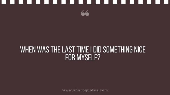 question-to-ask-yourself-when-was-the-last-time-i-did-something-nice-for-myself-sharp-quotes