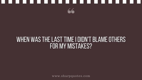 question-to-ask-yourself-when-was-the-last-time-i-didnt-blame-others-for-my-mistakes-sharp-quotes