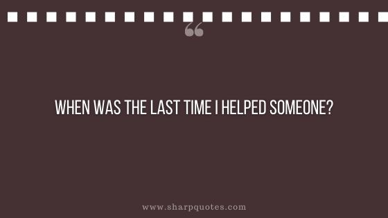 question-to-ask-yourself-when-was-the-last-time-i-helped-someone-sharp-quotes
