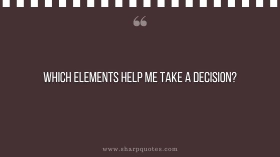 question-to-ask-yourself-which-elements-help-me-take-a-decision-sharp-quotes