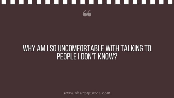 question-to-ask-yourself-why-am-i-so-uncomfortable-with-talking-to-people-i-dont-know-sharp-quotes
