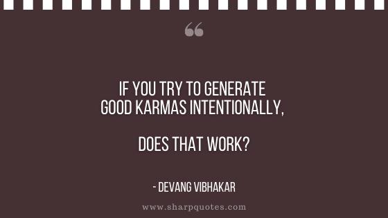 karma quote generate good karmas intentionally devang vibhakar