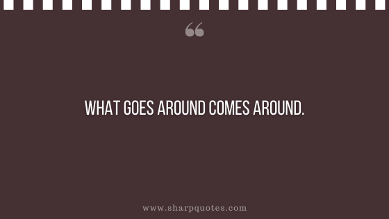 karma quote what goes around comes around
