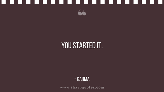 karma quote you started it sharp quotes