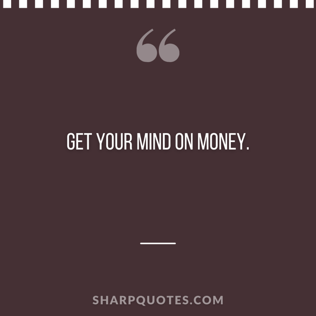 get your mind on money sharp quotes