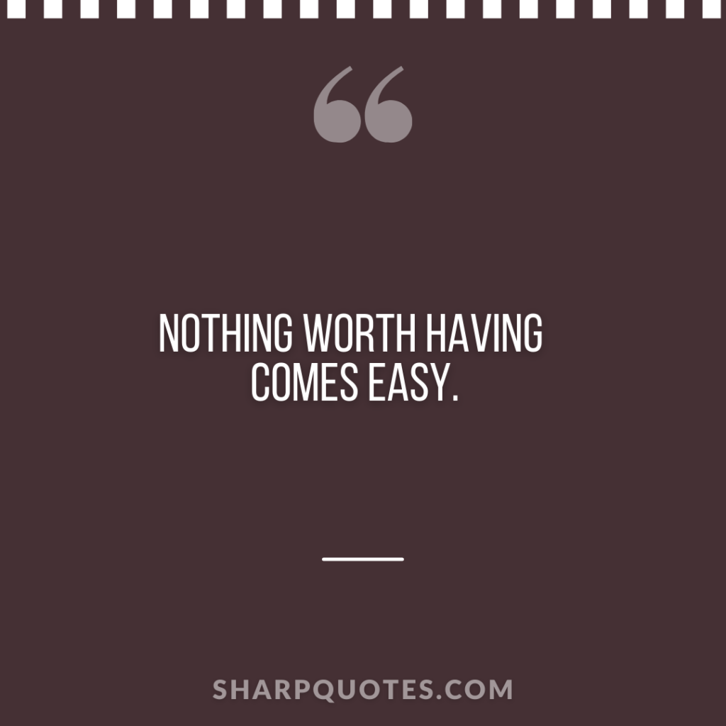 nothing worth having comes easy sharp quotes
