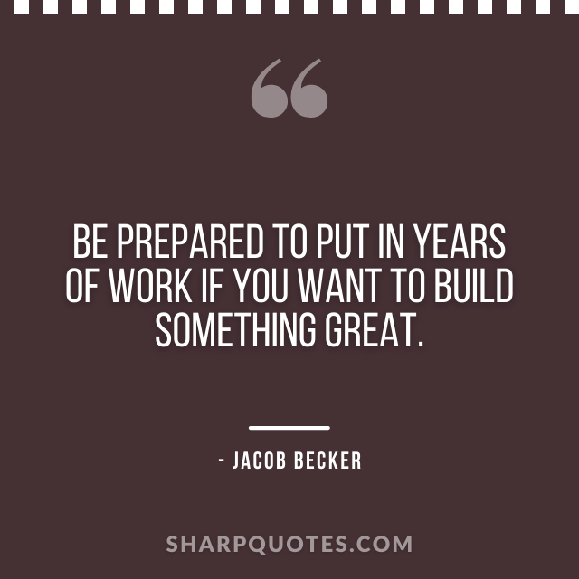 jacob becker quotes years work build something