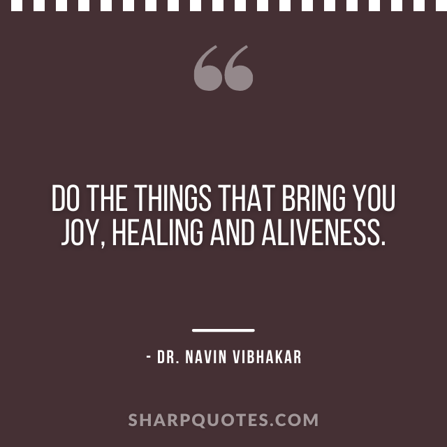 dr navin vibhakar quotes do thing bring joy healing aliveness