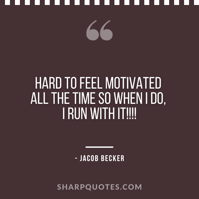 jacob becker quotes feel motivated all the time