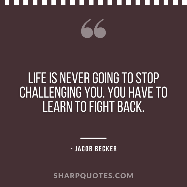 jacob becker quotes life stop challenging fight