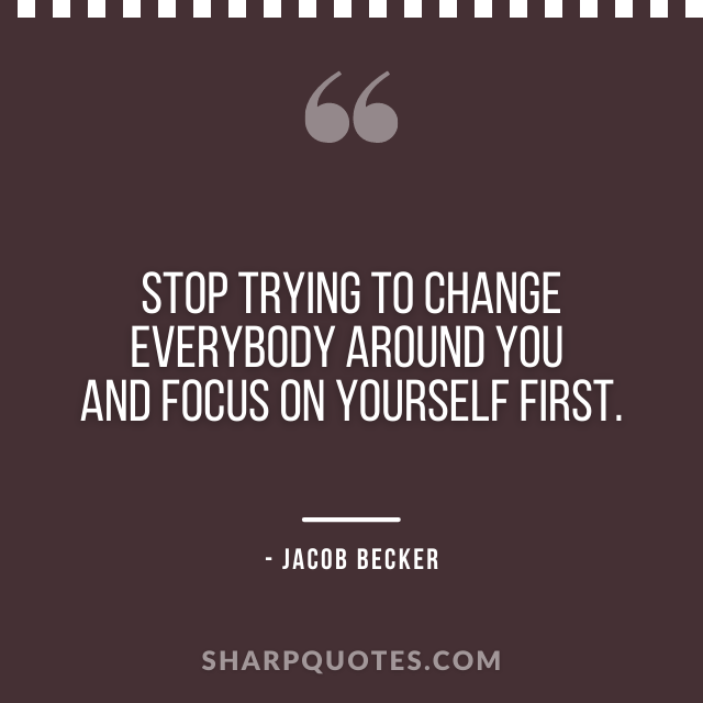 jacob becker quotes change everybody focus on yourself