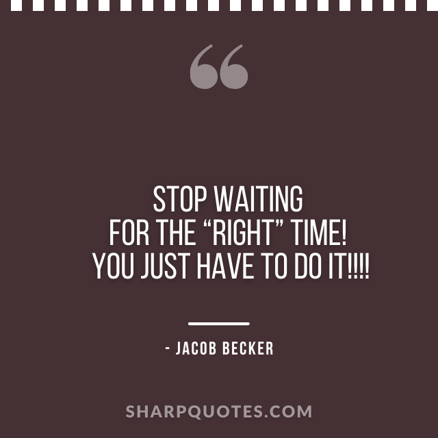 jacob becker quotes right time just do it