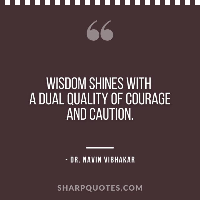 dr navin vibhakar quotes wisdom shines quality courage caution